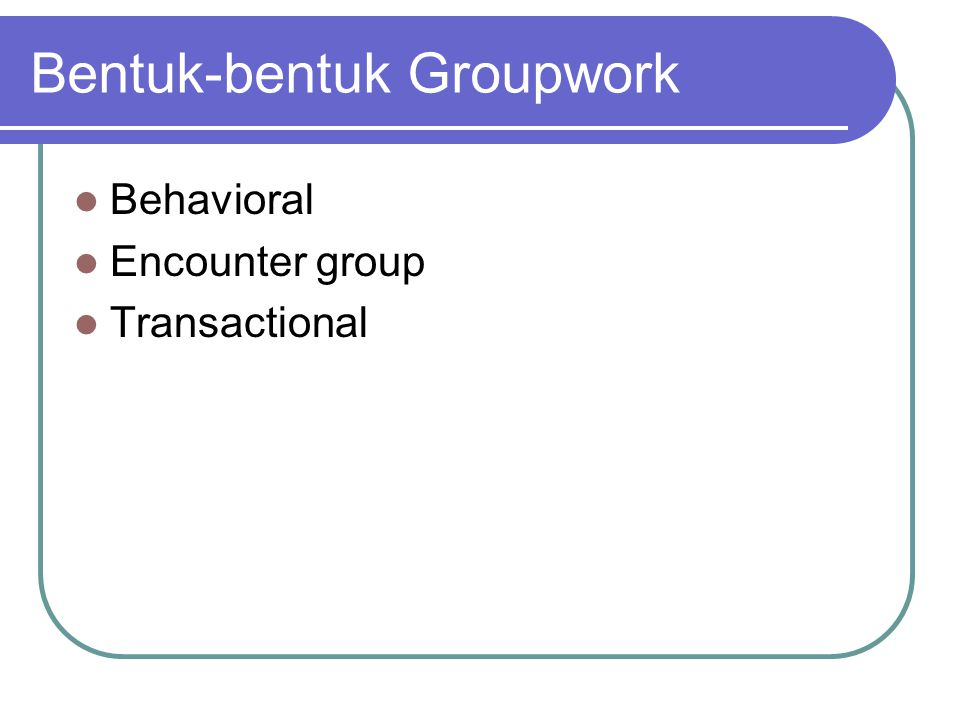 Bentuk-bentuk Groupwork Behavioral Encounter group Transactional
