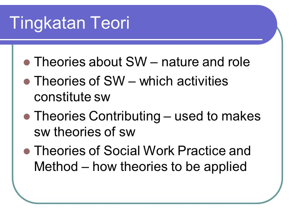 Tingkatan Teori Theories about SW – nature and role Theories of SW – which activities constitute sw Theories Contributing – used to makes sw theories of sw Theories of Social Work Practice and Method – how theories to be applied