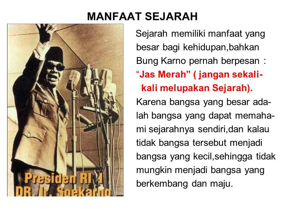 """MANFAAT SEJARAH Sejarah memiliki manfaat yang besar bagi kehidupan,bahkan Bung Karno pernah berpesan : """"Jas Merah"""" ( jangan sekali- kali melupakan Sej"""