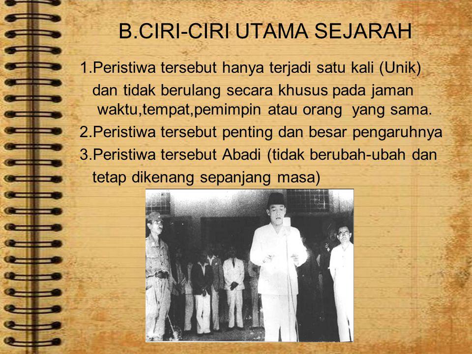 B.CIRI-CIRI UTAMA SEJARAH 1.Peristiwa tersebut hanya terjadi satu kali (Unik) dan tidak berulang secara khusus pada jaman waktu,tempat,pemimpin atau o