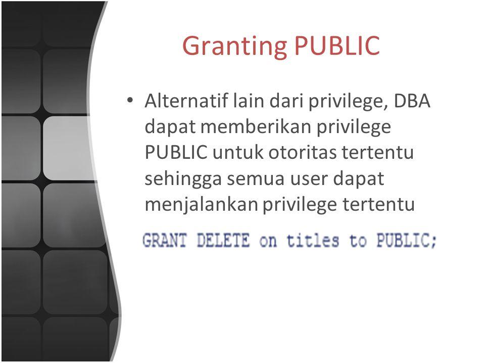 Granting PUBLIC Alternatif lain dari privilege, DBA dapat memberikan privilege PUBLIC untuk otoritas tertentu sehingga semua user dapat menjalankan privilege tertentu