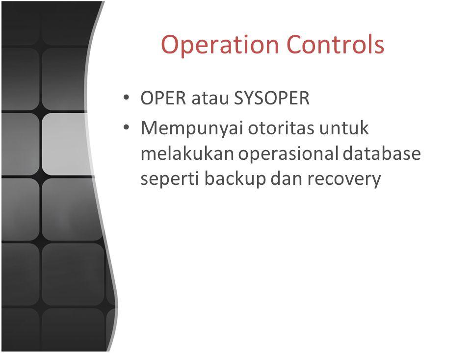Operation Controls OPER atau SYSOPER Mempunyai otoritas untuk melakukan operasional database seperti backup dan recovery