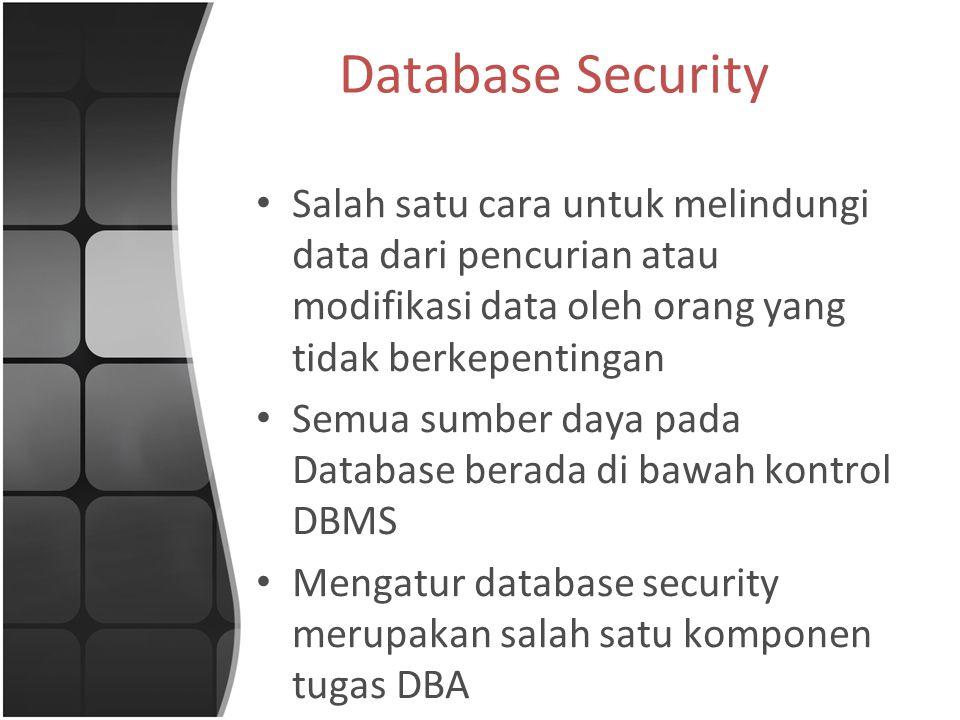 Salah satu cara untuk melindungi data dari pencurian atau modifikasi data oleh orang yang tidak berkepentingan Semua sumber daya pada Database berada di bawah kontrol DBMS Mengatur database security merupakan salah satu komponen tugas DBA
