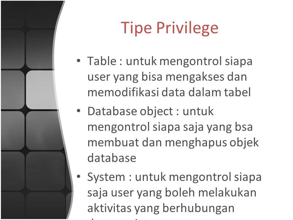 Tipe Privilege Table : untuk mengontrol siapa user yang bisa mengakses dan memodifikasi data dalam tabel Database object : untuk mengontrol siapa saja yang bsa membuat dan menghapus objek database System : untuk mengontrol siapa saja user yang boleh melakukan aktivitas yang berhubungan dengan sistem
