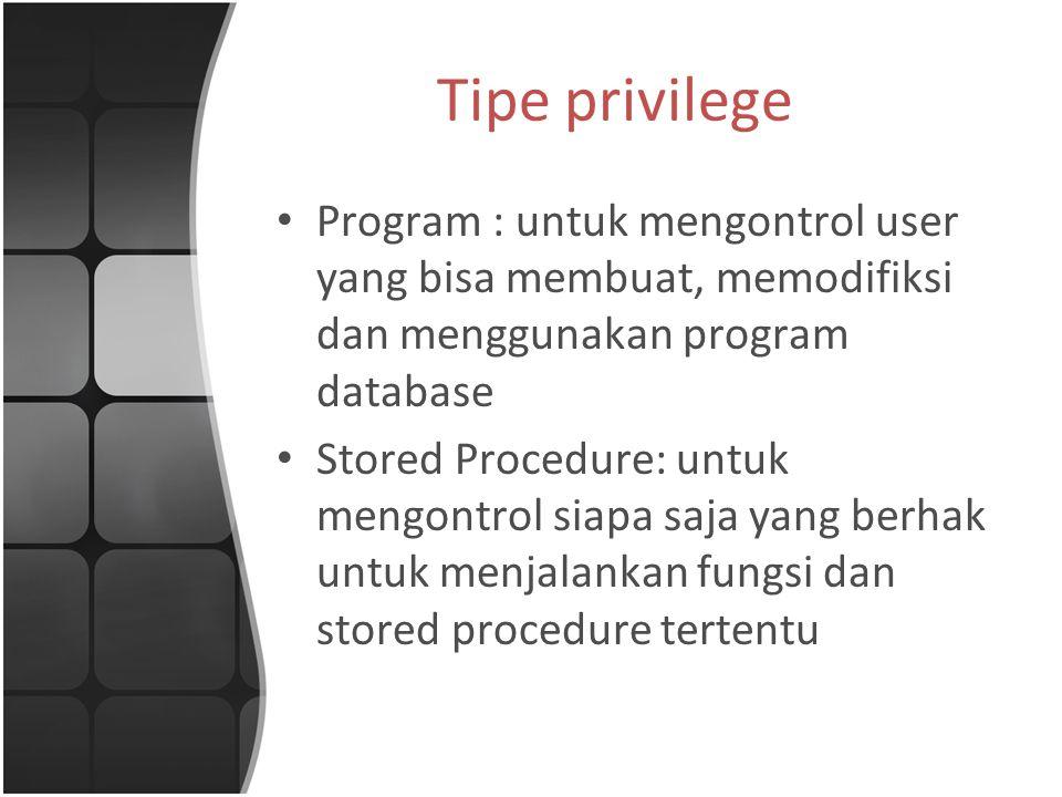 Tipe privilege Program : untuk mengontrol user yang bisa membuat, memodifiksi dan menggunakan program database Stored Procedure: untuk mengontrol siapa saja yang berhak untuk menjalankan fungsi dan stored procedure tertentu
