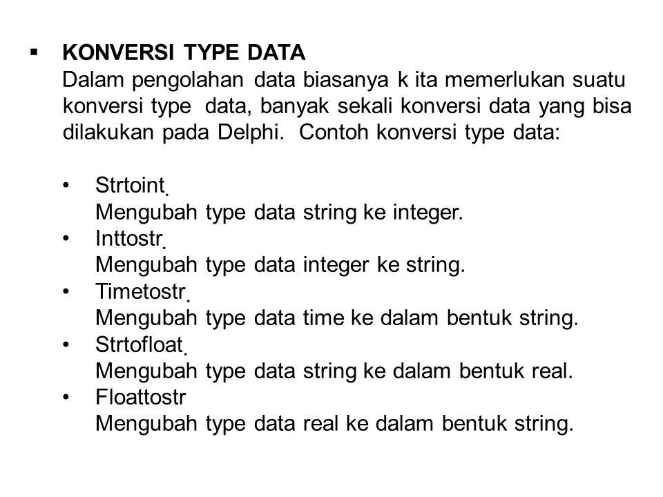  KONVERSI TYPE DATA Dalam pengolahan data biasanya k ita memerlukan suatu konversi type data, banyak sekali konversi data yang bisa dilakukan pada Delphi.