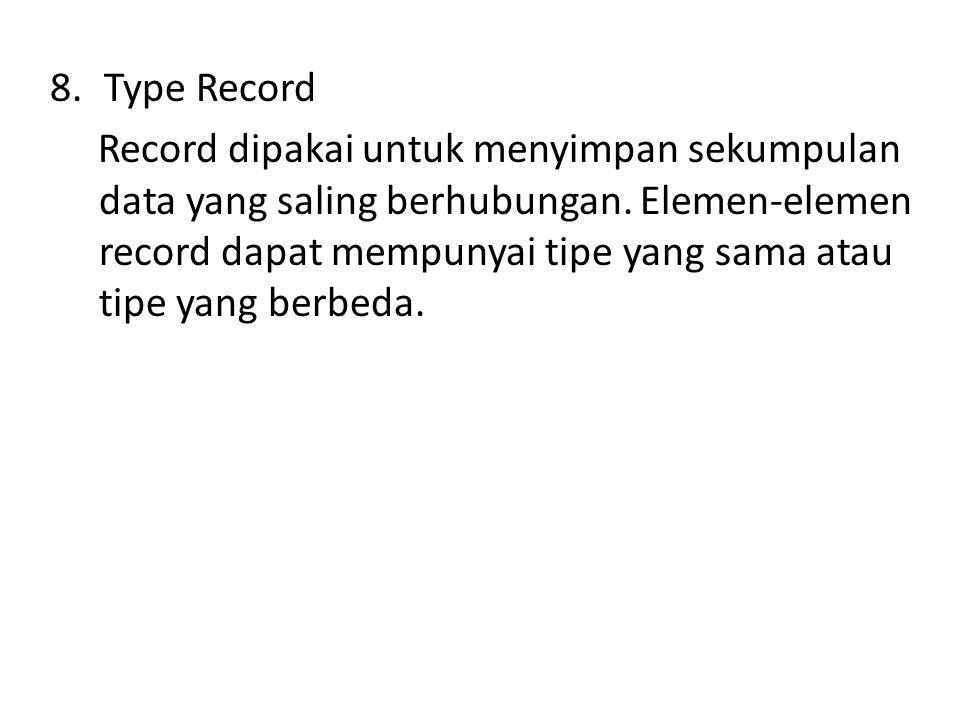 8.Type Record Record dipakai untuk menyimpan sekumpulan data yang saling berhubungan.