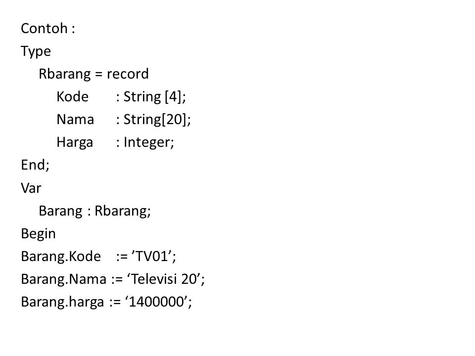 Contoh : Type Rbarang = record Kode: String [4]; Nama: String[20]; Harga : Integer; End; Var Barang : Rbarang; Begin Barang.Kode:= 'TV01'; Barang.Nama := 'Televisi 20'; Barang.harga := '1400000';