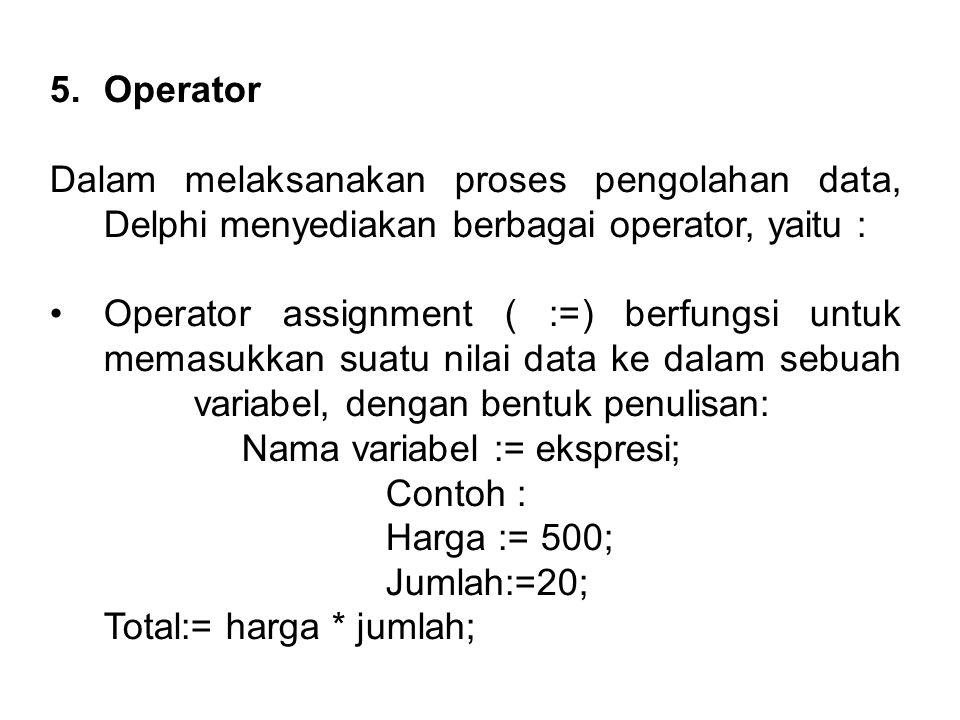 5.Operator Dalam melaksanakan proses pengolahan data, Delphi menyediakan berbagai operator, yaitu : Operator assignment ( :=) berfungsi untuk memasukkan suatu nilai data ke dalam sebuah variabel, dengan bentuk penulisan: Nama variabel := ekspresi; Contoh : Harga := 500; Jumlah:=20; Total:= harga * jumlah;