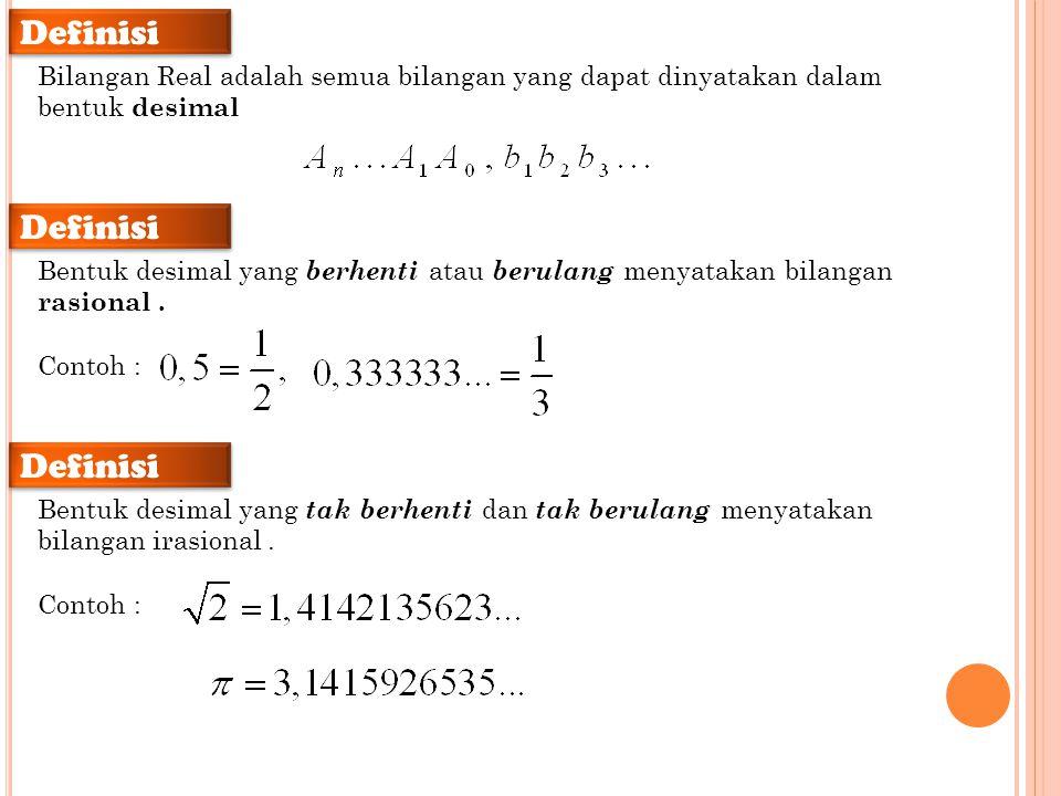 Definisi Bilangan Real adalah semua bilangan yang dapat dinyatakan dalam bentuk desimal Definisi Bentuk desimal yang berhenti atau berulang menyatakan