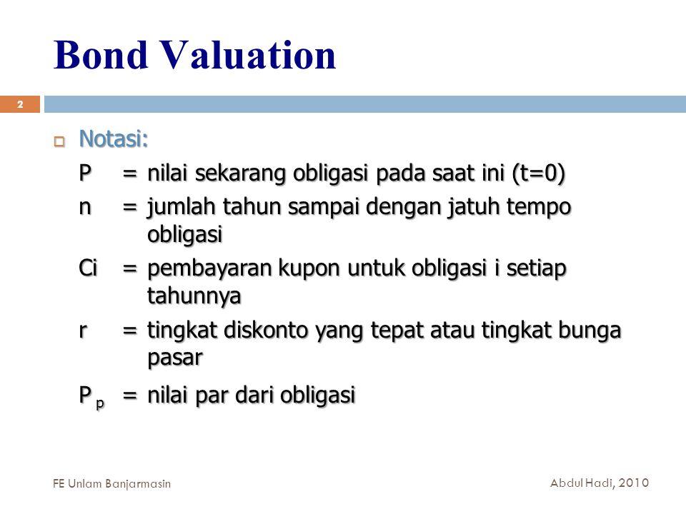 Bond Valuation 2  Notasi: P=nilai sekarang obligasi pada saat ini (t=0) n= jumlah tahun sampai dengan jatuh tempo obligasi Ci = pembayaran kupon untuk obligasi i setiap tahunnya r=tingkat diskonto yang tepat atau tingkat bunga pasar P p =nilai par dari obligasi FE Unlam Banjarmasin Abdul Hadi, 2010