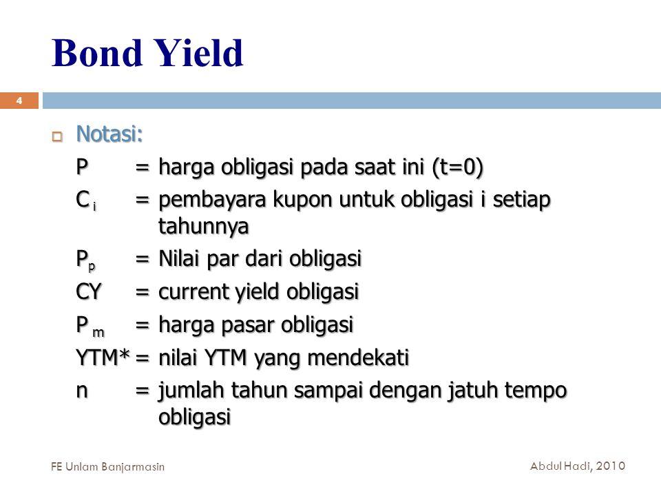 Bond Yield 4  Notasi: P = harga obligasi pada saat ini (t=0) C i = pembayara kupon untuk obligasi i setiap tahunnya P p = Nilai par dari obligasi CY =current yield obligasi P m =harga pasar obligasi YTM*= nilai YTM yang mendekati n = jumlah tahun sampai dengan jatuh tempo obligasi FE Unlam Banjarmasin Abdul Hadi, 2010