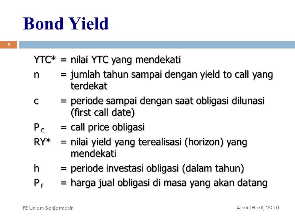 Bond Yield 5 YTC*=nilai YTC yang mendekati n =jumlah tahun sampai dengan yield to call yang terdekat c =periode sampai dengan saat obligasi dilunasi (first call date) P C =call price obligasi RY* =nilai yield yang terealisasi (horizon) yang mendekati h =periode investasi obligasi (dalam tahun) P f =harga jual obligasi di masa yang akan datang FE Unlam Banjarmasin Abdul Hadi, 2010