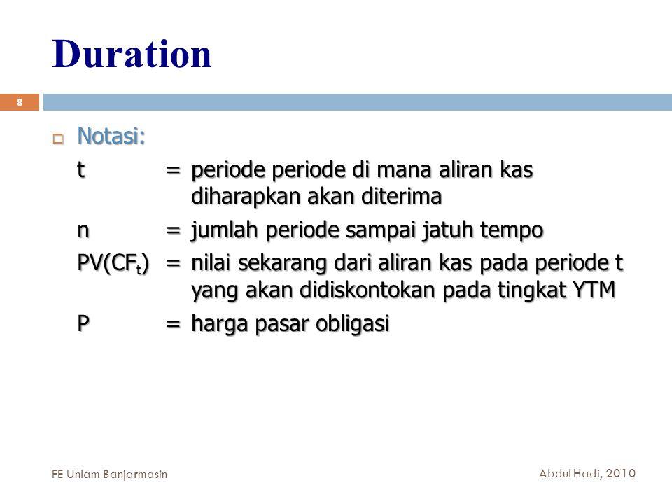 Duration 8  Notasi: t = periode periode di mana aliran kas diharapkan akan diterima n =jumlah periode sampai jatuh tempo PV(CF t ) = nilai sekarang dari aliran kas pada periode t yang akan didiskontokan pada tingkat YTM P =harga pasar obligasi FE Unlam Banjarmasin Abdul Hadi, 2010