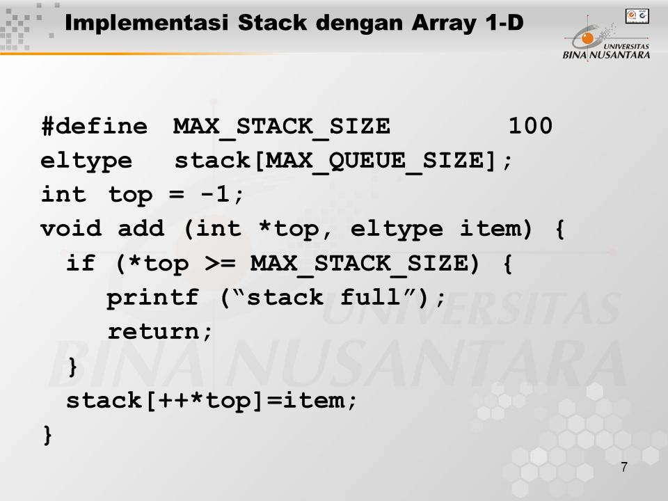7 Implementasi Stack dengan Array 1-D #defineMAX_STACK_SIZE100 eltypestack[MAX_QUEUE_SIZE]; inttop = -1; void add (int *top, eltype item) { if (*top >