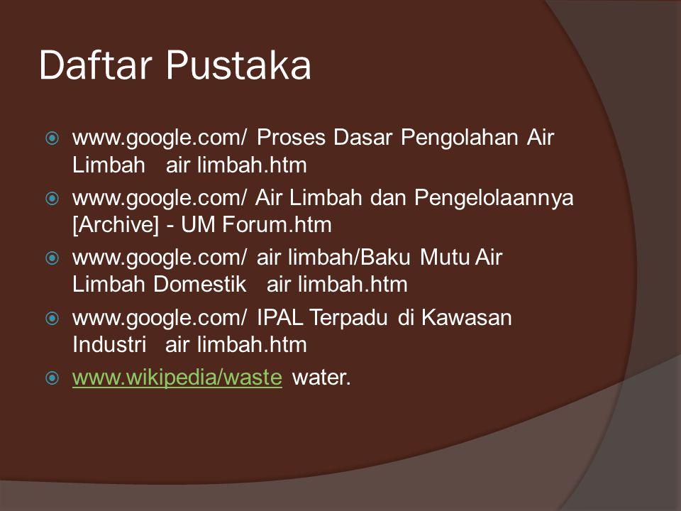 Daftar Pustaka wwww.google.com/ Proses Dasar Pengolahan Air Limbah air limbah.htm wwww.google.com/ Air Limbah dan Pengelolaannya [Archive] - UM Fo