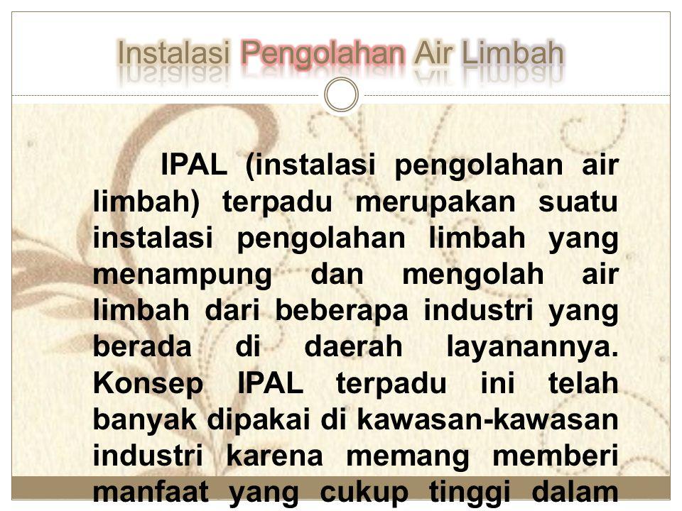 IPAL (instalasi pengolahan air limbah) terpadu merupakan suatu instalasi pengolahan limbah yang menampung dan mengolah air limbah dari beberapa indust