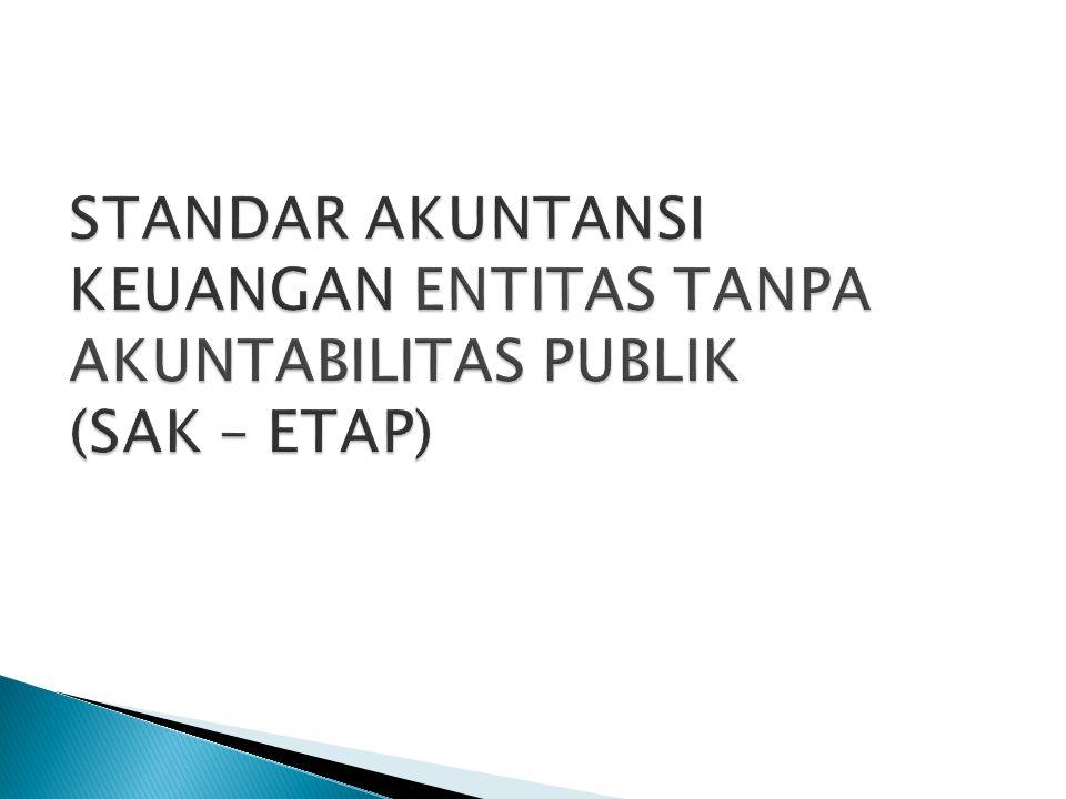  SAK ETAP, dimaksudkan untuk digunakan oleh Entitas Tanpa Akuntabilitas Publik (ETAP), yaitu entitas yang: Tidak memiliki akuntabilitas publik signifikan; dan Menerbitkan laporan keuangan untuk tujuan umum bagi pengguna eksternal