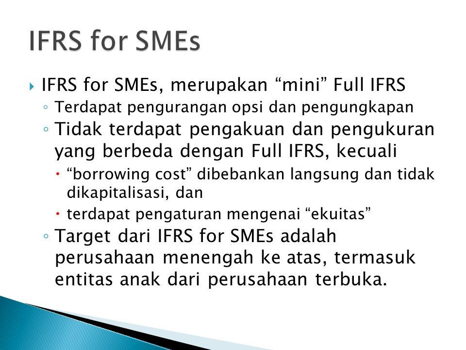  IFRS for SMEs, merupakan mini Full IFRS ◦ Terdapat pengurangan opsi dan pengungkapan ◦ Tidak terdapat pengakuan dan pengukuran yang berbeda dengan Full IFRS, kecuali  borrowing cost dibebankan langsung dan tidak dikapitalisasi, dan  terdapat pengaturan mengenai ekuitas ◦ Target dari IFRS for SMEs adalah perusahaan menengah ke atas, termasuk entitas anak dari perusahaan terbuka.