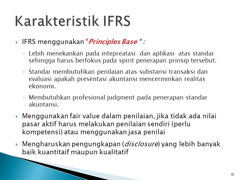  IFRS menggunakan Principles Base : ◦ Lebih menekankan pada intepreatasi dan aplikasi atas standar sehingga harus berfokus pada spirit penerapan prinsip tersebut.