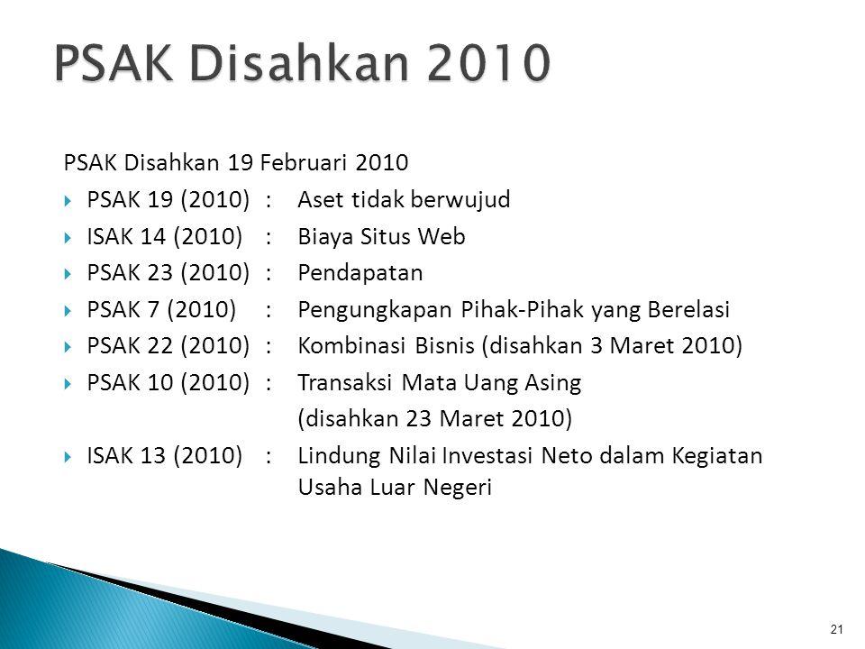 PSAK Disahkan 19 Februari 2010  PSAK 19 (2010): Aset tidak berwujud  ISAK 14 (2010): Biaya Situs Web  PSAK 23 (2010): Pendapatan  PSAK 7 (2010): Pengungkapan Pihak-Pihak yang Berelasi  PSAK 22 (2010): Kombinasi Bisnis (disahkan 3 Maret 2010)  PSAK 10 (2010): Transaksi Mata Uang Asing (disahkan 23 Maret 2010)  ISAK 13 (2010) : Lindung Nilai Investasi Neto dalam Kegiatan Usaha Luar Negeri 21