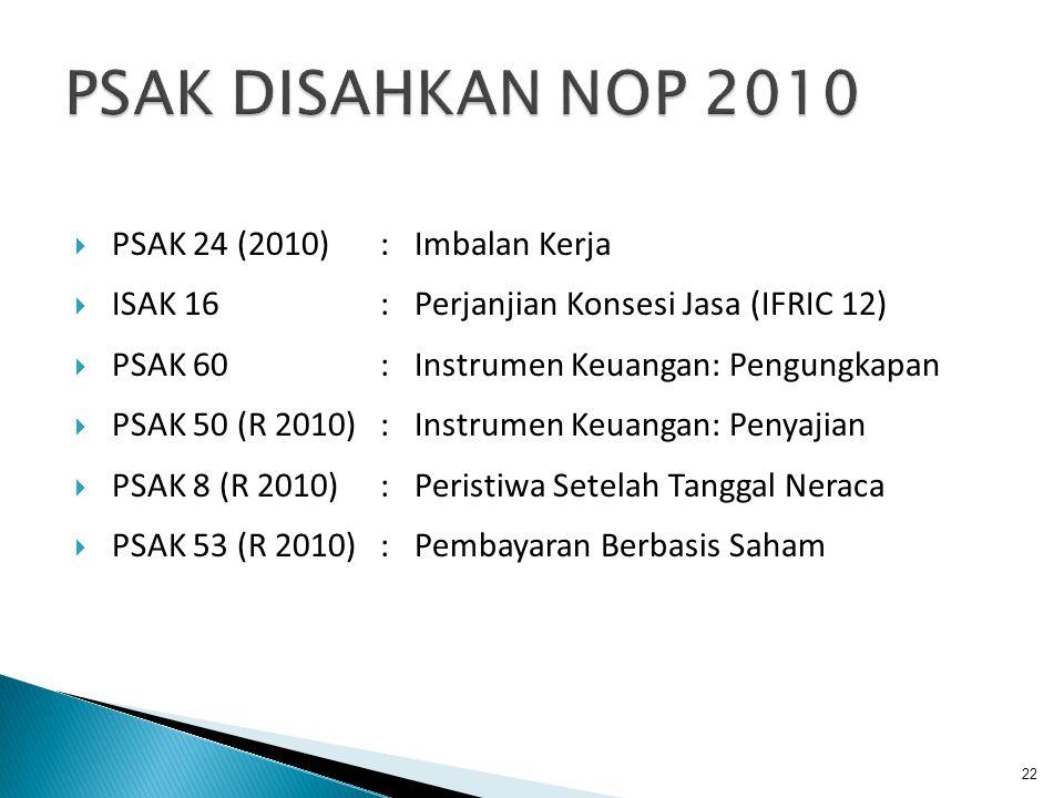  PSAK 24 (2010):Imbalan Kerja  ISAK 16 : Perjanjian Konsesi Jasa (IFRIC 12)  PSAK 60 : Instrumen Keuangan: Pengungkapan  PSAK 50 (R 2010): Instrumen Keuangan: Penyajian  PSAK 8 (R 2010): Peristiwa Setelah Tanggal Neraca  PSAK 53 (R 2010): Pembayaran Berbasis Saham 22
