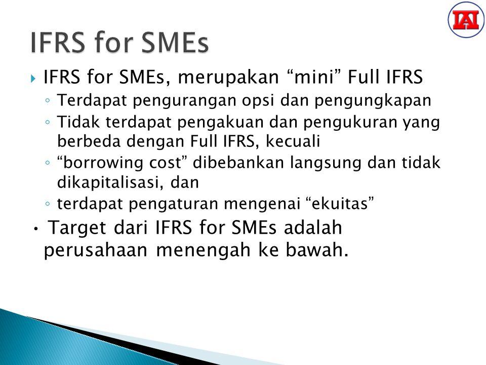  IFRS for SMEs, merupakan mini Full IFRS ◦ Terdapat pengurangan opsi dan pengungkapan ◦ Tidak terdapat pengakuan dan pengukuran yang berbeda dengan Full IFRS, kecuali ◦ borrowing cost dibebankan langsung dan tidak dikapitalisasi, dan ◦ terdapat pengaturan mengenai ekuitas Target dari IFRS for SMEs adalah perusahaan menengah ke bawah.