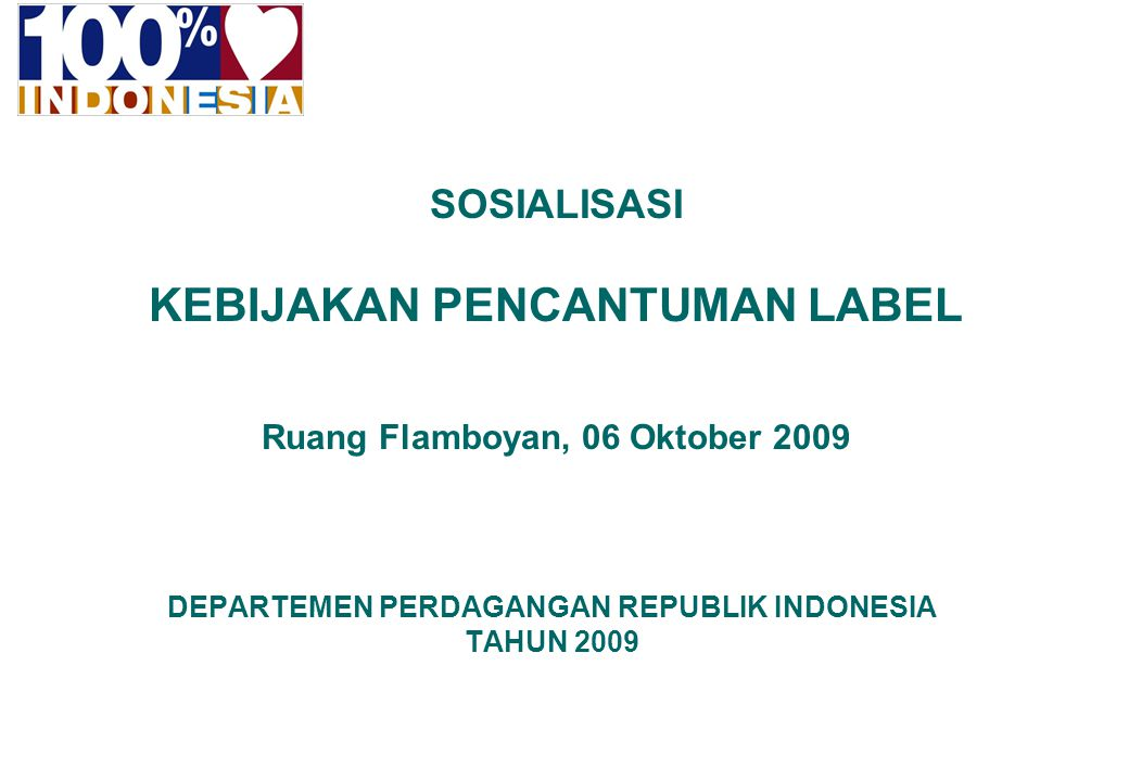 1 INDONESIA FOR THE WORLD DEPARTEMEN PERDAGANGAN REPUBLIK INDONESIA TAHUN 2009 SOSIALISASI KEBIJAKAN PENCANTUMAN LABEL Ruang Flamboyan, 06 Oktober 200