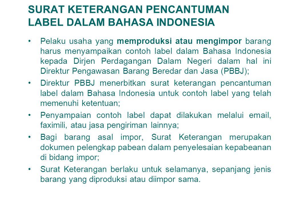 11 SURAT KETERANGAN PENCANTUMAN LABEL DALAM BAHASA INDONESIA Pelaku usaha yang memproduksi atau mengimpor barang harus menyampaikan contoh label dalam