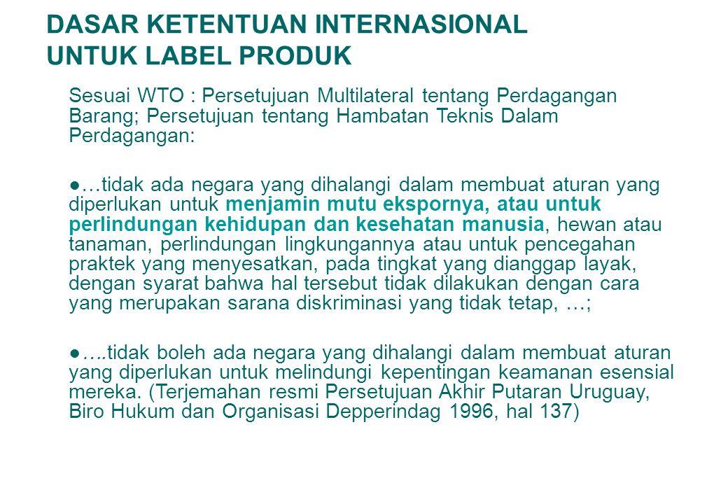 DASAR KETENTUAN INTERNASIONAL UNTUK LABEL PRODUK Sesuai WTO : Persetujuan Multilateral tentang Perdagangan Barang; Persetujuan tentang Hambatan Teknis