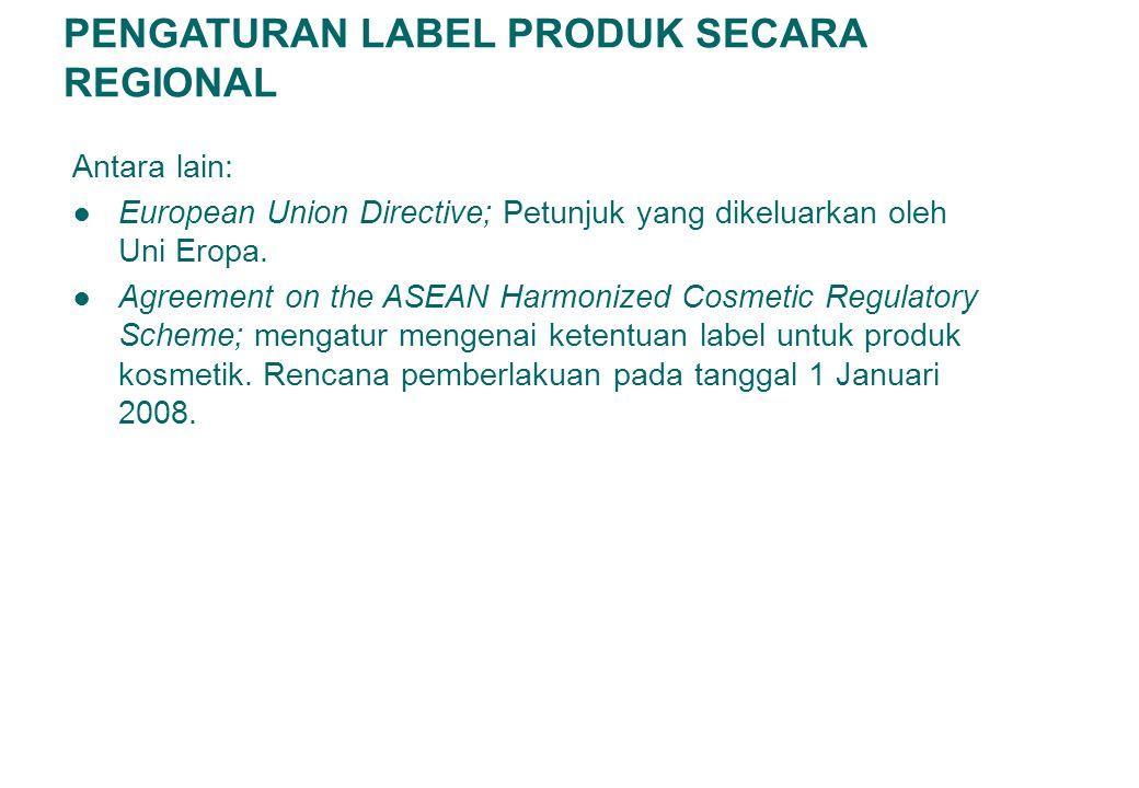 PENGATURAN LABEL PRODUK SECARA REGIONAL Antara lain: ● European Union Directive; Petunjuk yang dikeluarkan oleh Uni Eropa. ● Agreement on the ASEAN Ha