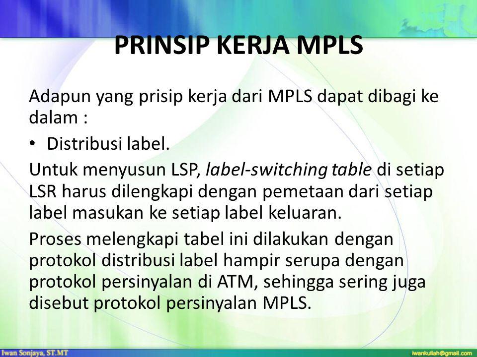 PRINSIP KERJA MPLS Adapun yang prisip kerja dari MPLS dapat dibagi ke dalam : Distribusi label. Untuk menyusun LSP, label-switching table di setiap LS