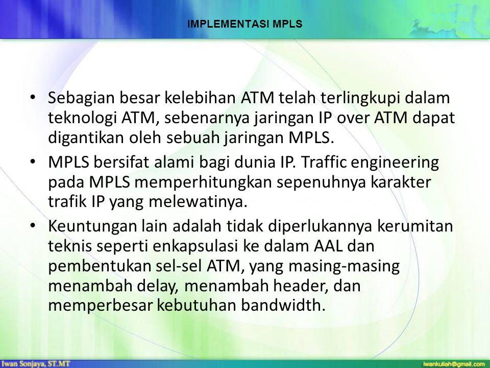 IMPLEMENTASI MPLS Sebagian besar kelebihan ATM telah terlingkupi dalam teknologi ATM, sebenarnya jaringan IP over ATM dapat digantikan oleh sebuah jar