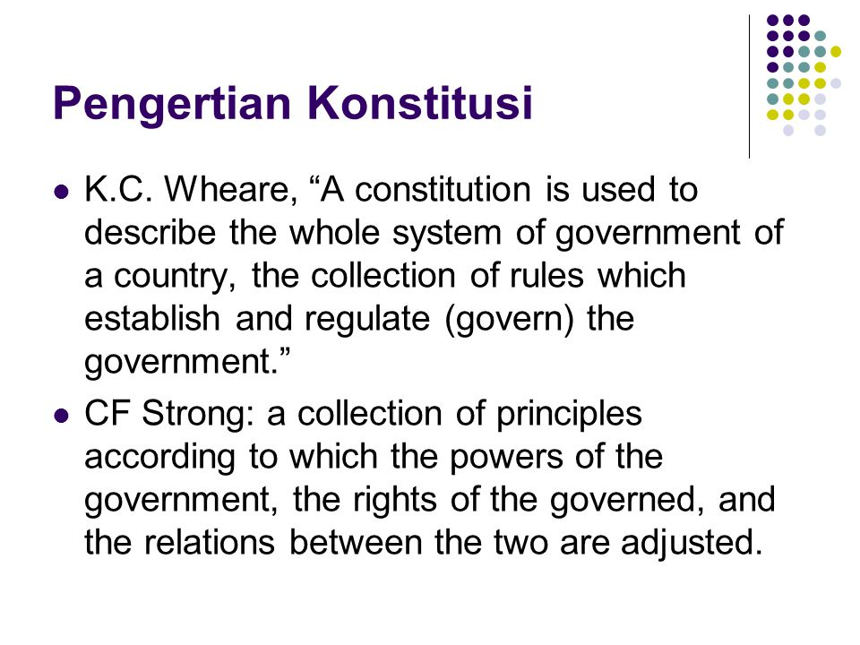 "Pengertian Konstitusi K.C. Wheare, ""A constitution is used to describe the whole system of government of a country, the collection of rules which esta"