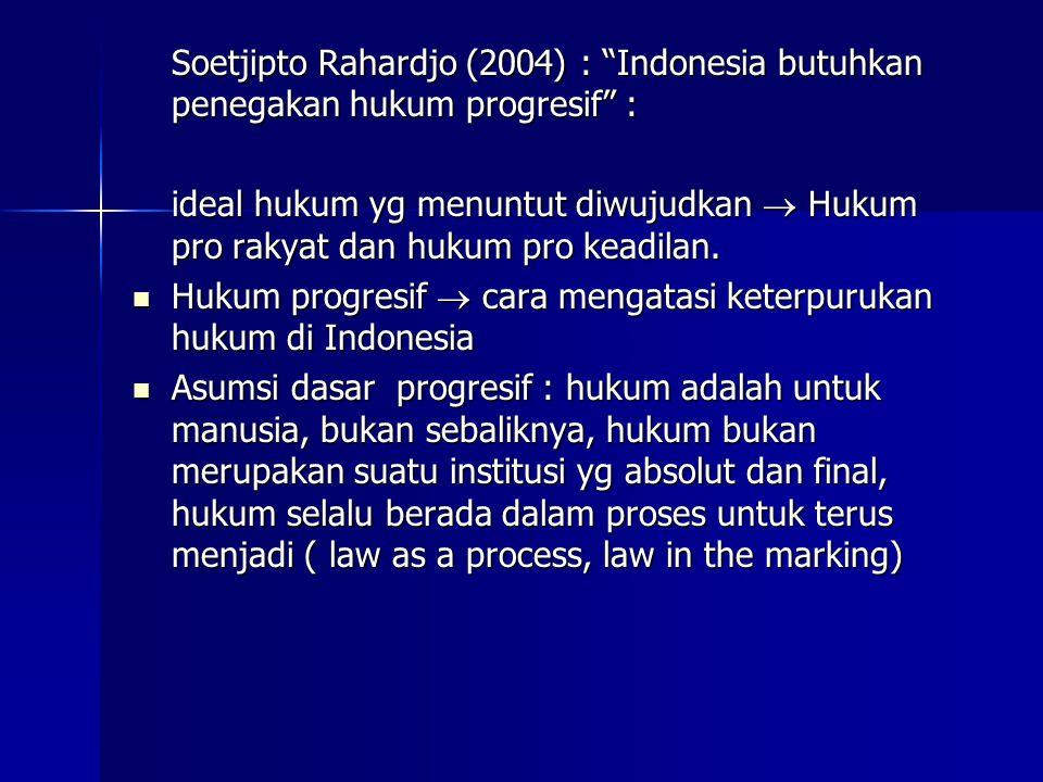 Soetjipto Rahardjo (2004) : Indonesia butuhkan penegakan hukum progresif : ideal hukum yg menuntut diwujudkan  Hukum pro rakyat dan hukum pro keadilan.