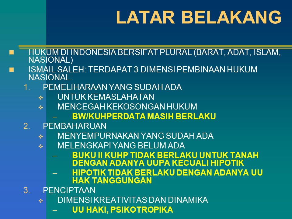 LATAR BELAKANG HUKUM DI INDONESIA BERSIFAT PLURAL (BARAT, ADAT, ISLAM, NASIONAL) ISMAIL SALEH: TERDAPAT 3 DIMENSI PEMBINAAN HUKUM NASIONAL: 1.PEMELIHARAAN YANG SUDAH ADA  UNTUK KEMASLAHATAN  MENCEGAH KEKOSONGAN HUKUM –BW/KUHPERDATA MASIH BERLAKU 2.PEMBAHARUAN  MENYEMPURNAKAN YANG SUDAH ADA  MELENGKAPI YANG BELUM ADA –BUKU II KUHP TIDAK BERLAKU UNTUK TANAH DENGAN ADANYA UUPA KECUALI HIPOTIK –HIPOTIK TIDAK BERLAKU DENGAN ADANYA UU HAK TANGGUNGAN 3.PENCIPTAAN  DIMENSI KREATIVITAS DAN DINAMIKA –UU HAKI, PSIKOTROPIKA