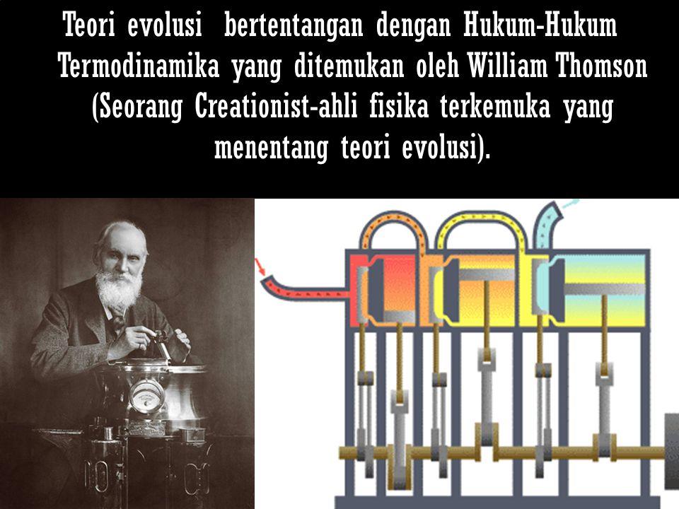 Teori evolusi bertentangan dengan Hukum-Hukum Termodinamika yang ditemukan oleh William Thomson (Seorang Creationist-ahli fisika terkemuka yang menent