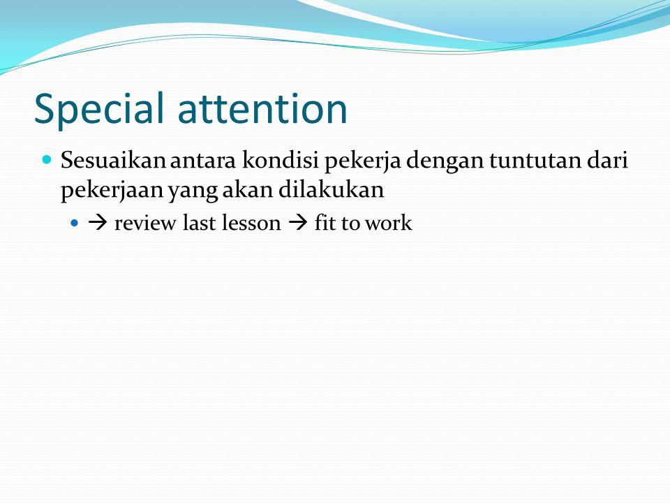 Special attention Sesuaikan antara kondisi pekerja dengan tuntutan dari pekerjaan yang akan dilakukan  review last lesson  fit to work