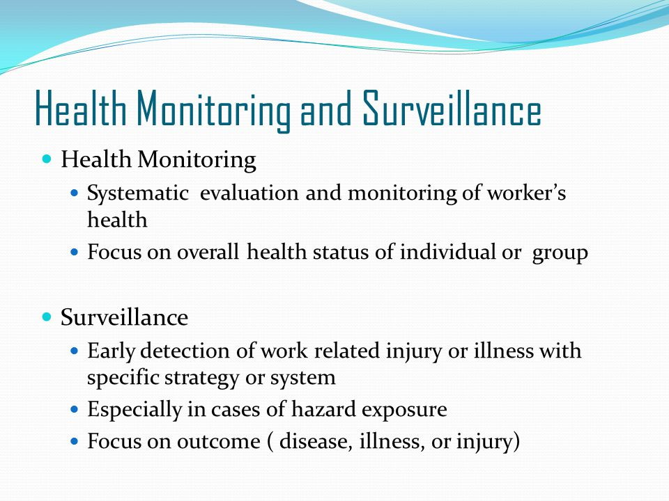 Health Monitoring and Surveillance Health Monitoring Systematic evaluation and monitoring of worker's health Focus on overall health status of individ