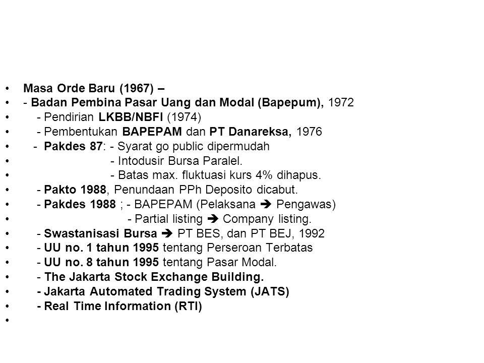 Masa Orde Baru (1967) – - Badan Pembina Pasar Uang dan Modal (Bapepum), 1972 - Pendirian LKBB/NBFI (1974) - Pembentukan BAPEPAM dan PT Danareksa, 1976 - Pakdes 87: - Syarat go public dipermudah - Intodusir Bursa Paralel.