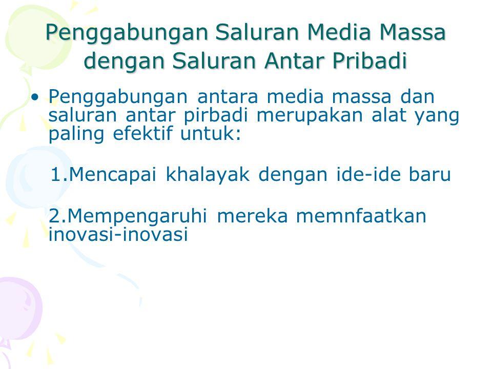 Penggabungan Saluran Media Massa dengan Saluran Antar Pribadi Penggabungan antara media massa dan saluran antar pirbadi merupakan alat yang paling efektif untuk: 1.Mencapai khalayak dengan ide-ide baru 2.Mempengaruhi mereka memnfaatkan inovasi-inovasi
