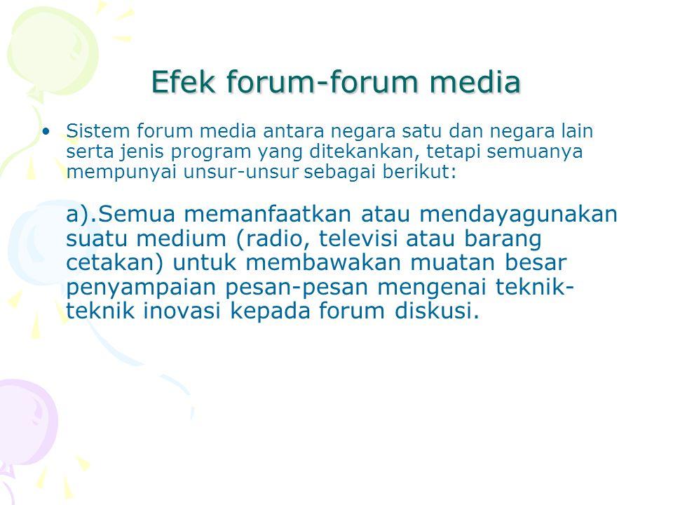 Efek forum-forum media Sistem forum media antara negara satu dan negara lain serta jenis program yang ditekankan, tetapi semuanya mempunyai unsur-unsur sebagai berikut: a).Semua memanfaatkan atau mendayagunakan suatu medium (radio, televisi atau barang cetakan) untuk membawakan muatan besar penyampaian pesan-pesan mengenai teknik- teknik inovasi kepada forum diskusi.