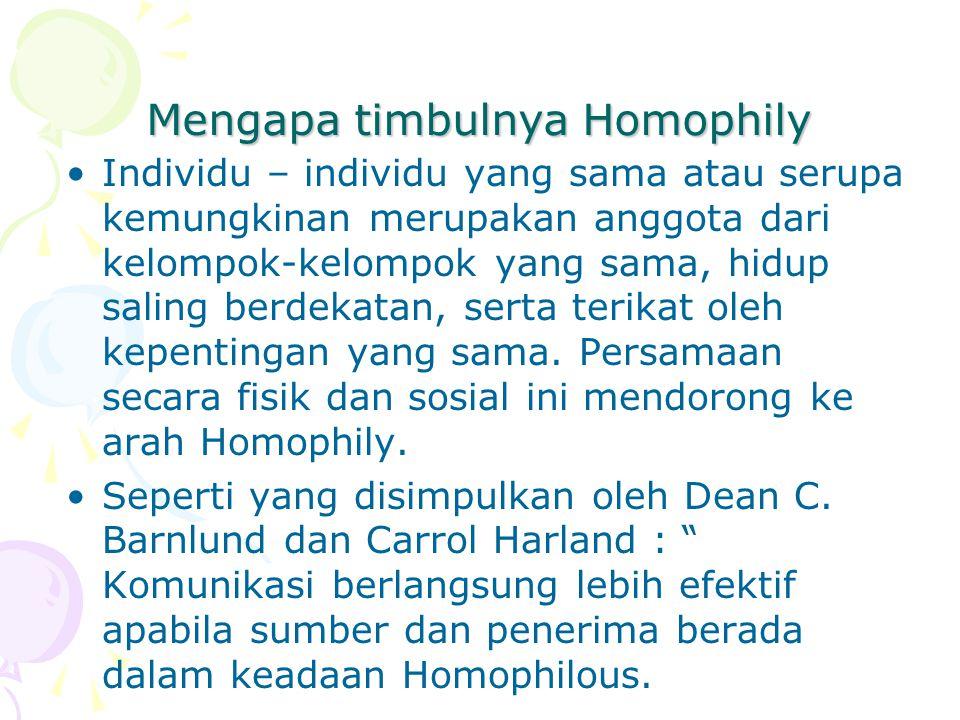 Mengapa timbulnya Homophily Individu – individu yang sama atau serupa kemungkinan merupakan anggota dari kelompok-kelompok yang sama, hidup saling berdekatan, serta terikat oleh kepentingan yang sama.