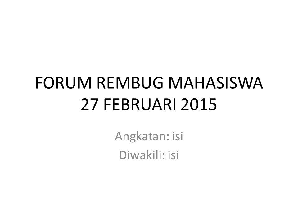 FORUM REMBUG MAHASISWA 27 FEBRUARI 2015 Angkatan: isi Diwakili: isi