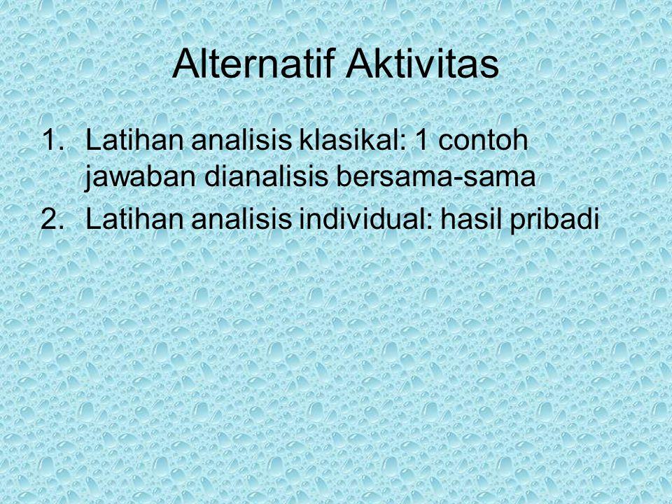 Alternatif Aktivitas 1.Latihan analisis klasikal: 1 contoh jawaban dianalisis bersama-sama 2.Latihan analisis individual: hasil pribadi