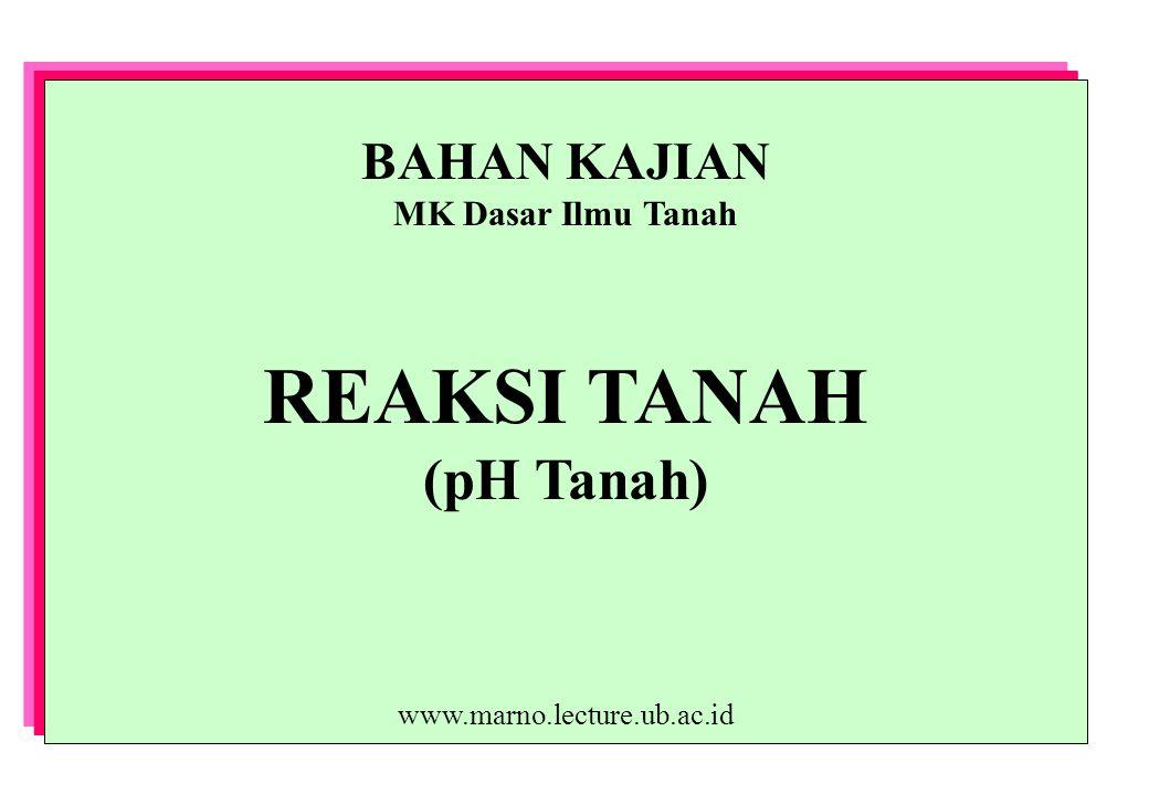 BAHAN KAJIAN MK Dasar Ilmu Tanah REAKSI TANAH (pH Tanah) www.marno.lecture.ub.ac.id