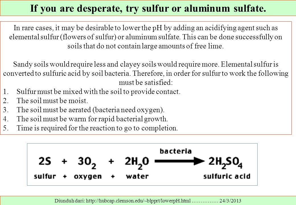 If you are desperate, try sulfur or aluminum sulfate. Diunduh dari: http://hubcap.clemson.edu/~blpprt/lowerpH.html …………… 24/3/2013 In rare cases, it m