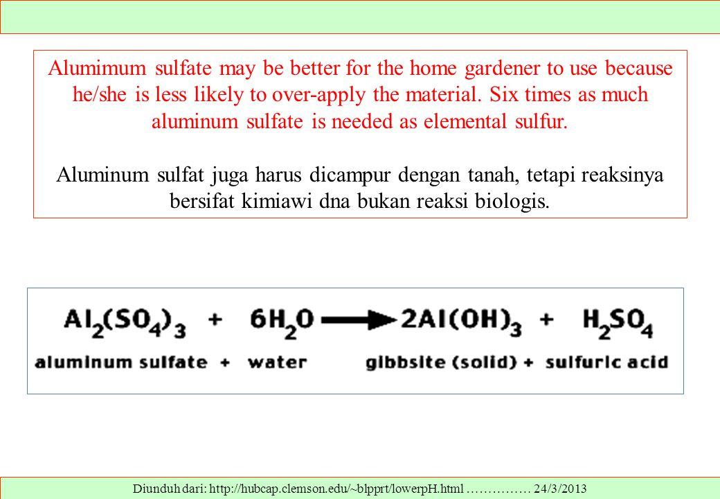 Diunduh dari: http://hubcap.clemson.edu/~blpprt/lowerpH.html …………… 24/3/2013 Alumimum sulfate may be better for the home gardener to use because he/sh