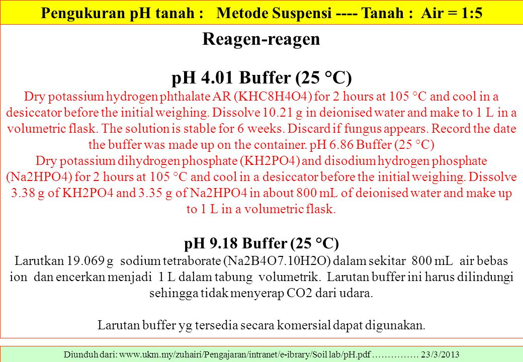 Diunduh dari: www.ukm.my/zuhairi/Pengajaran/intranet/e-ibrary/Soil lab/pH.pdf …………… 23/3/2013 Reagen-reagen pH 4.01 Buffer (25 °C) Dry potassium hydrogen phthalate AR (KHC8H4O4) for 2 hours at 105 °C and cool in a desiccator before the initial weighing.