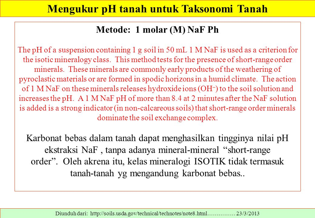 Diunduh dari: http://soils.usda.gov/technical/technotes/note8.html…………… 23/3/2013 Metode: 1 molar (M) NaF Ph The pH of a suspension containing 1 g soil in 50 mL 1 M NaF is used as a criterion for the isotic mineralogy class.